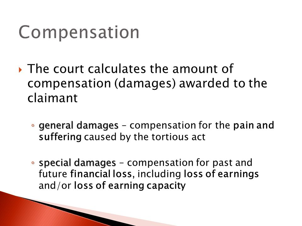  The court calculates the amount of compensation (damages) awarded to the claimant ◦ general damages ◦ general damages – compensation for the pain and suffering caused by the tortious act ◦ special damages ◦ special damages – compensation for past and future financial loss, including loss of earnings and/or loss of earning capacity Compensation