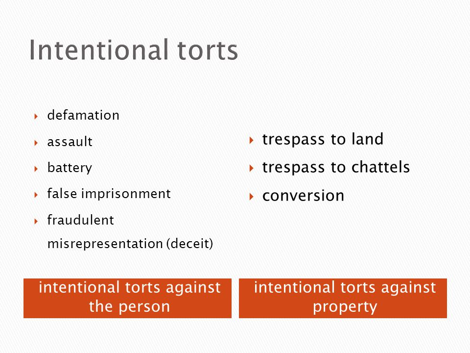 intentional torts against the person intentional torts against property  defamation  assault  battery  false imprisonment  fraudulent misrepresentation (deceit)  trespass to land  trespass to chattels  conversion
