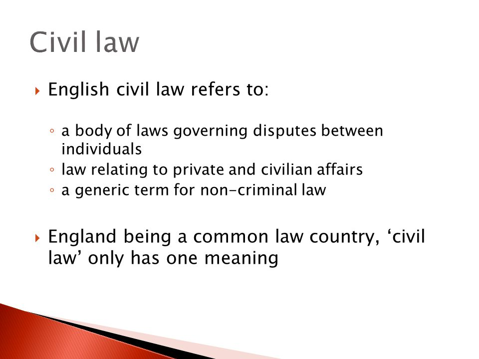 English civil law refers to: ◦ a body of laws governing disputes between individuals ◦ law relating to private and civilian affairs ◦ a generic term for non-criminal law  England being a common law country, 'civil law' only has one meaning