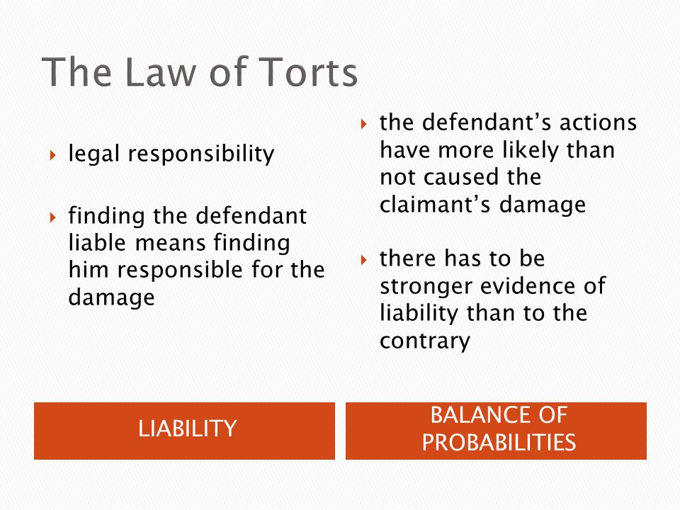 LIABILITY BALANCE OF PROBABILITIES  legal responsibility  finding the defendant liable means finding him responsible for the damage  the defendant's actions have more likely than not caused the claimant's damage  there has to be stronger evidence of liability than to the contrary