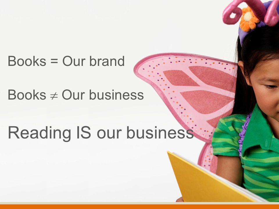 Books = Our brand Books  Our business Reading IS our business