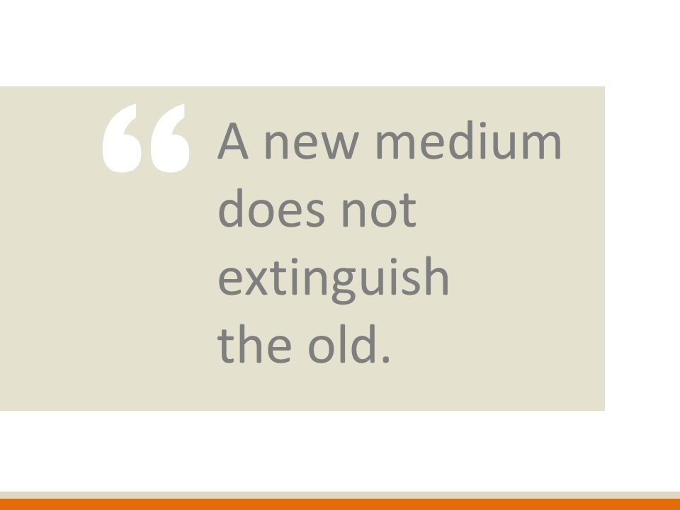 A new medium does not extinguish the old.