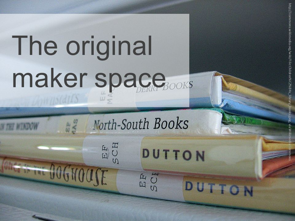 The original maker space http://commons.wikimedia.org/wiki/File:Children%C2%B4s_library_books.jpeg, via Wikimedia Commons