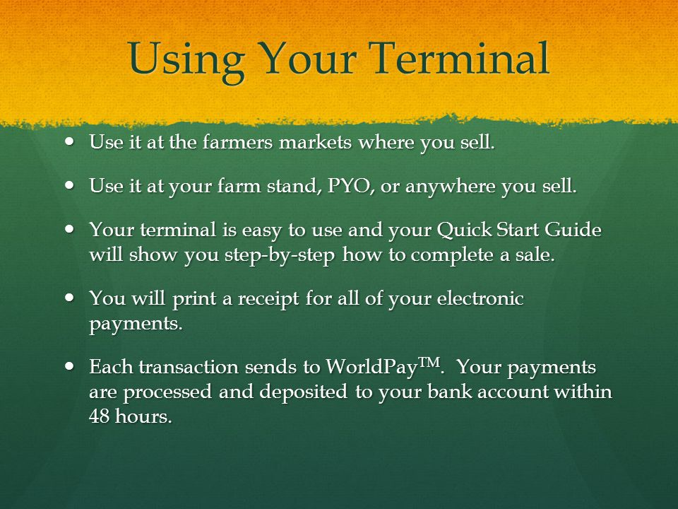 Using Your Terminal Use it at the farmers markets where you sell. Use it at the farmers markets where you sell. Use it at your farm stand, PYO, or any