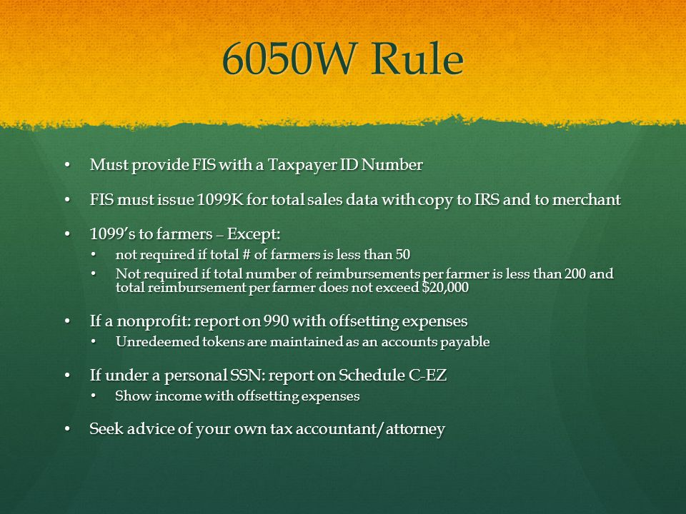 6050W Rule Must provide FIS with a Taxpayer ID Number Must provide FIS with a Taxpayer ID Number FIS must issue 1099K for total sales data with copy to IRS and to merchant FIS must issue 1099K for total sales data with copy to IRS and to merchant 1099's to farmers – Except: 1099's to farmers – Except: not required if total # of farmers is less than 50 not required if total # of farmers is less than 50 Not required if total number of reimbursements per farmer is less than 200 and total reimbursement per farmer does not exceed $20,000 Not required if total number of reimbursements per farmer is less than 200 and total reimbursement per farmer does not exceed $20,000 If a nonprofit: report on 990 with offsetting expenses If a nonprofit: report on 990 with offsetting expenses Unredeemed tokens are maintained as an accounts payable Unredeemed tokens are maintained as an accounts payable If under a personal SSN: report on Schedule C-EZ If under a personal SSN: report on Schedule C-EZ Show income with offsetting expenses Show income with offsetting expenses Seek advice of your own tax accountant/attorney Seek advice of your own tax accountant/attorney