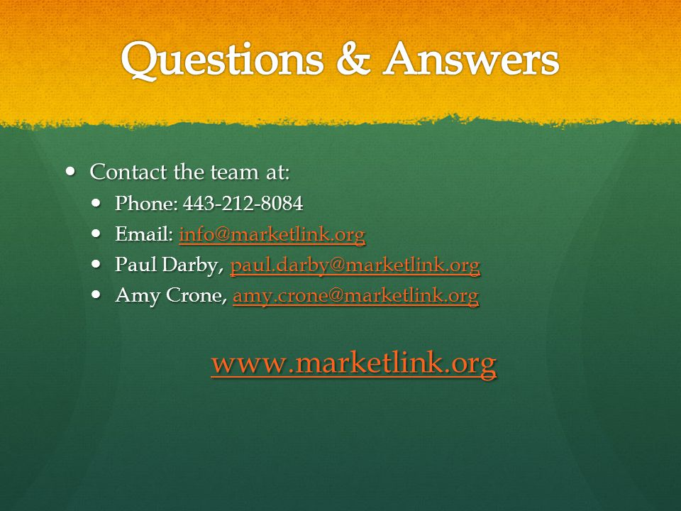 Contact the team at: Contact the team at: Phone: 443-212-8084 Phone: 443-212-8084 Email: info@marketlink.org Email: info@marketlink.orginfo@marketlink.org Paul Darby, paul.darby@marketlink.org Paul Darby, paul.darby@marketlink.orgpaul.darby@marketlink.org Amy Crone, amy.crone@marketlink.org Amy Crone, amy.crone@marketlink.orgamy.crone@marketlink.org www.marketlink.org