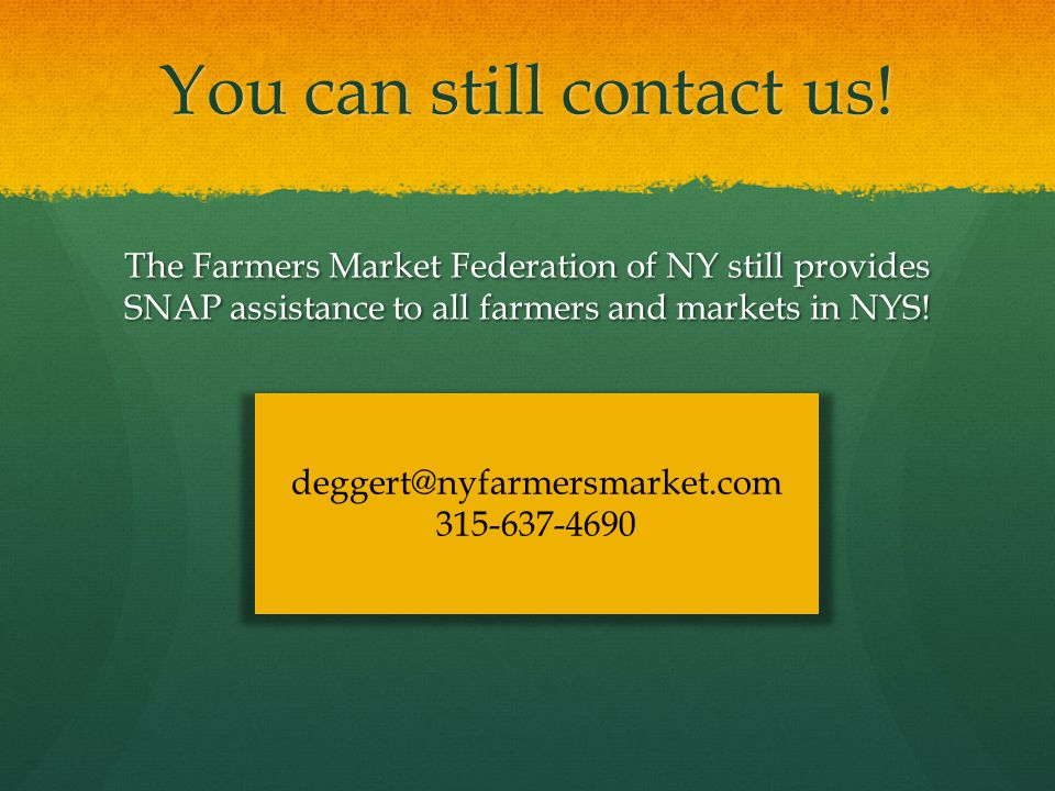 You can still contact us! The Farmers Market Federation of NY still provides SNAP assistance to all farmers and markets in NYS! deggert@nyfarmersmarke
