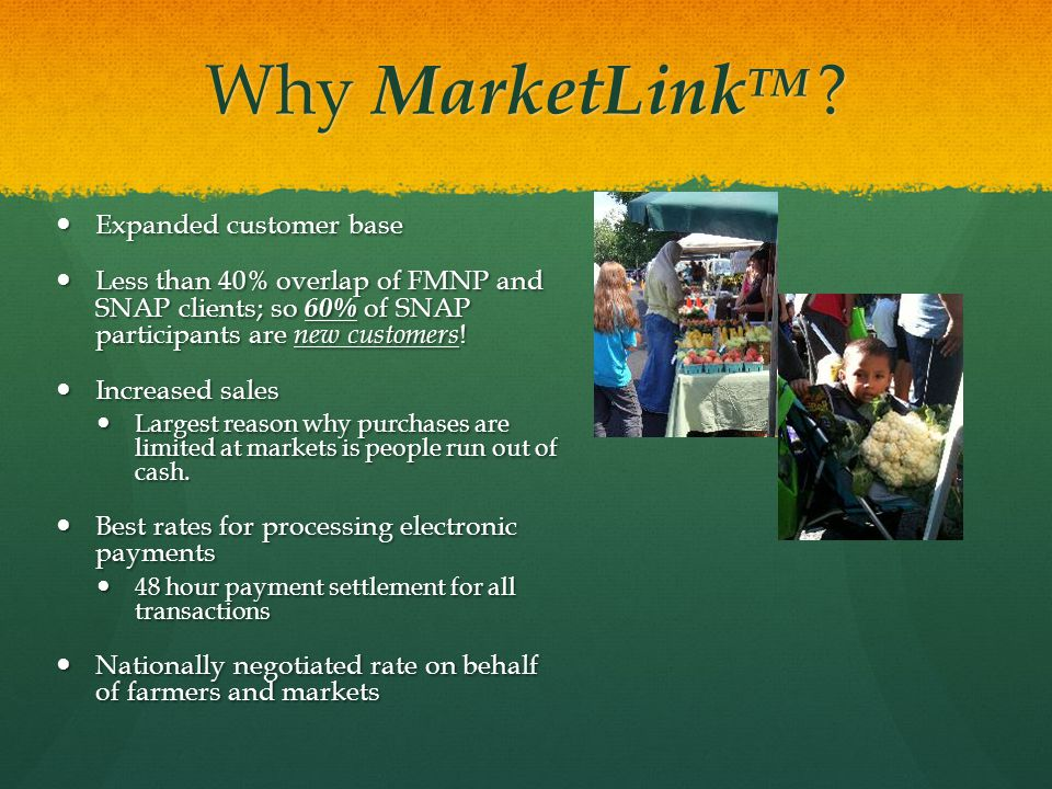 Why MarketLink TM ? Expanded customer base Expanded customer base Less than 40% overlap of FMNP and SNAP clients; so 60% of SNAP participants are new