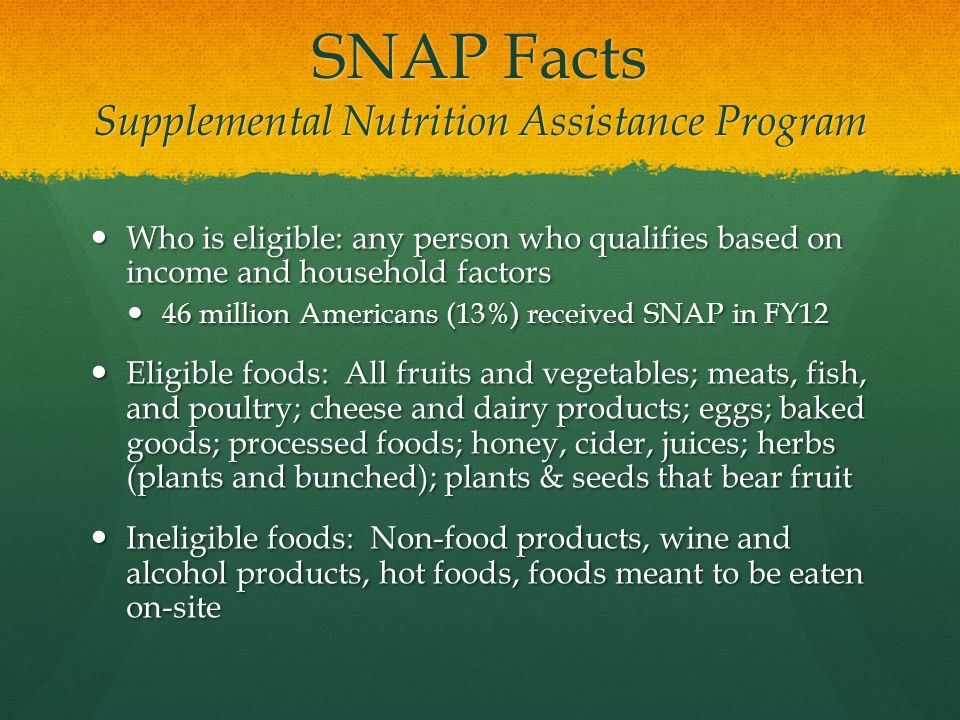 SNAP Facts Supplemental Nutrition Assistance Program Who is eligible: any person who qualifies based on income and household factors Who is eligible: