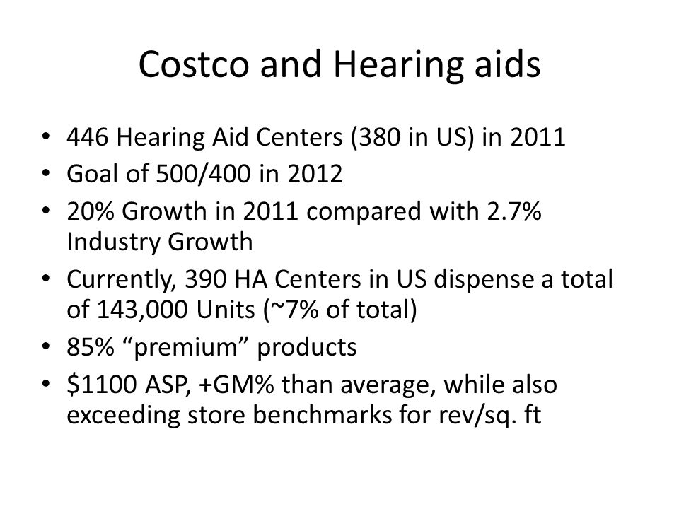 Costco and Hearing aids 446 Hearing Aid Centers (380 in US) in 2011 Goal of 500/400 in 2012 20% Growth in 2011 compared with 2.7% Industry Growth Currently, 390 HA Centers in US dispense a total of 143,000 Units (~7% of total) 85% premium products $1100 ASP, +GM% than average, while also exceeding store benchmarks for rev/sq.