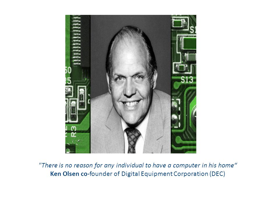 There is no reason for any individual to have a computer in his home Ken Olsen co-founder of Digital Equipment Corporation (DEC)