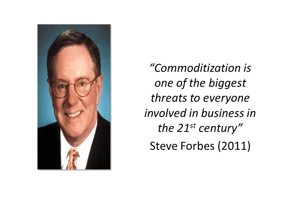 Commoditization is one of the biggest threats to everyone involved in business in the 21 st century Steve Forbes (2011)