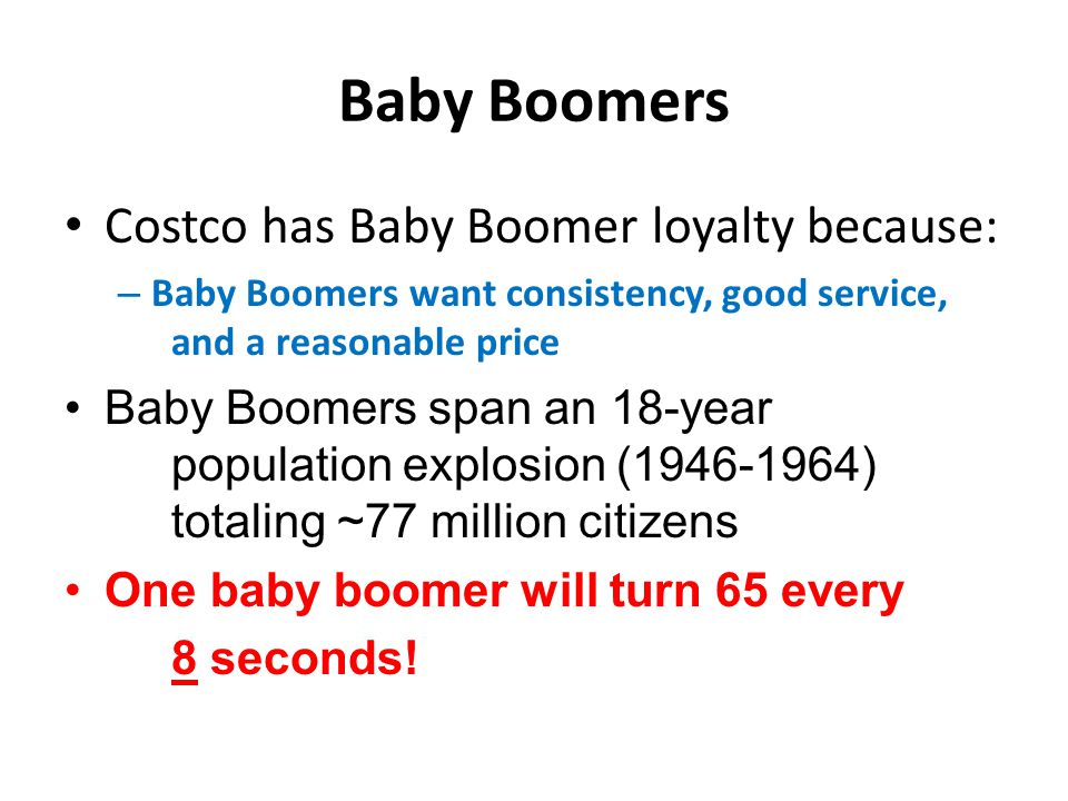 Baby Boomers Costco has Baby Boomer loyalty because: – Baby Boomers want consistency, good service, and a reasonable price Baby Boomers span an 18-year population explosion (1946-1964) totaling ~77 million citizens One baby boomer will turn 65 every 8 seconds!