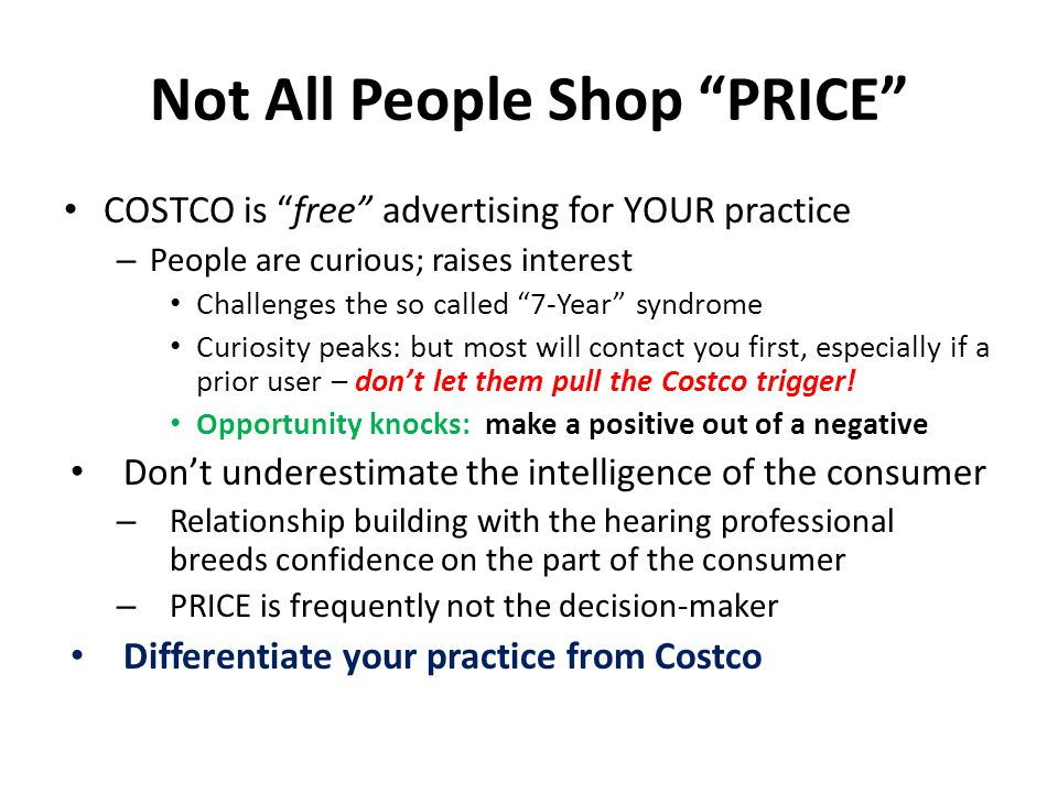 Not All People Shop PRICE COSTCO is free advertising for YOUR practice – People are curious; raises interest Challenges the so called 7-Year syndrome Curiosity peaks: but most will contact you first, especially if a prior user – don't let them pull the Costco trigger.