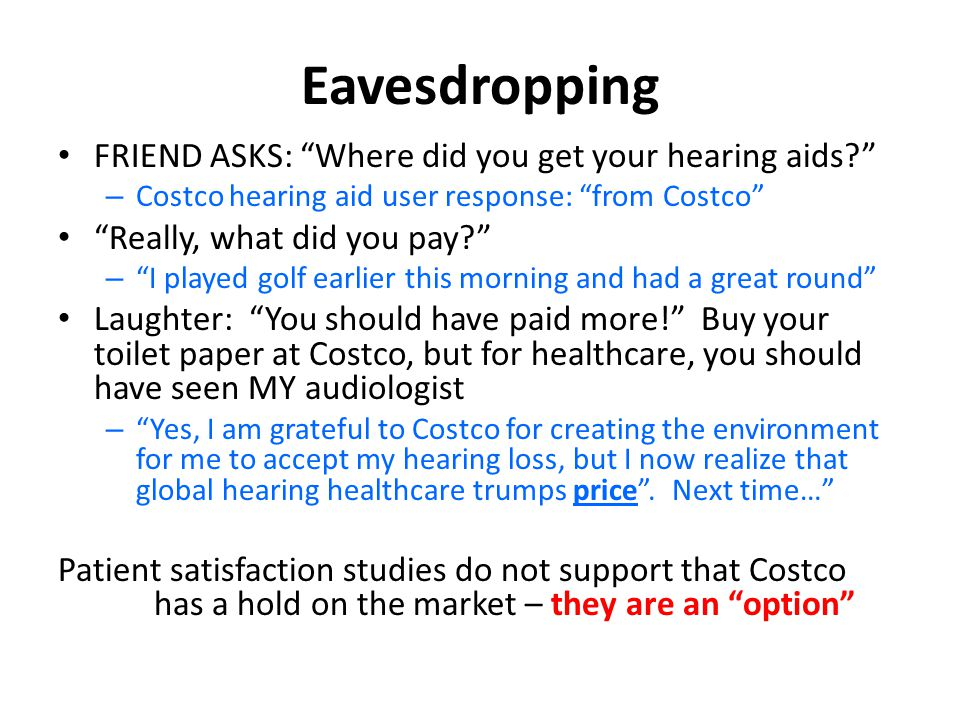 Eavesdropping FRIEND ASKS: Where did you get your hearing aids – Costco hearing aid user response: from Costco Really, what did you pay – I played golf earlier this morning and had a great round Laughter: You should have paid more! Buy your toilet paper at Costco, but for healthcare, you should have seen MY audiologist – Yes, I am grateful to Costco for creating the environment for me to accept my hearing loss, but I now realize that global hearing healthcare trumps price .