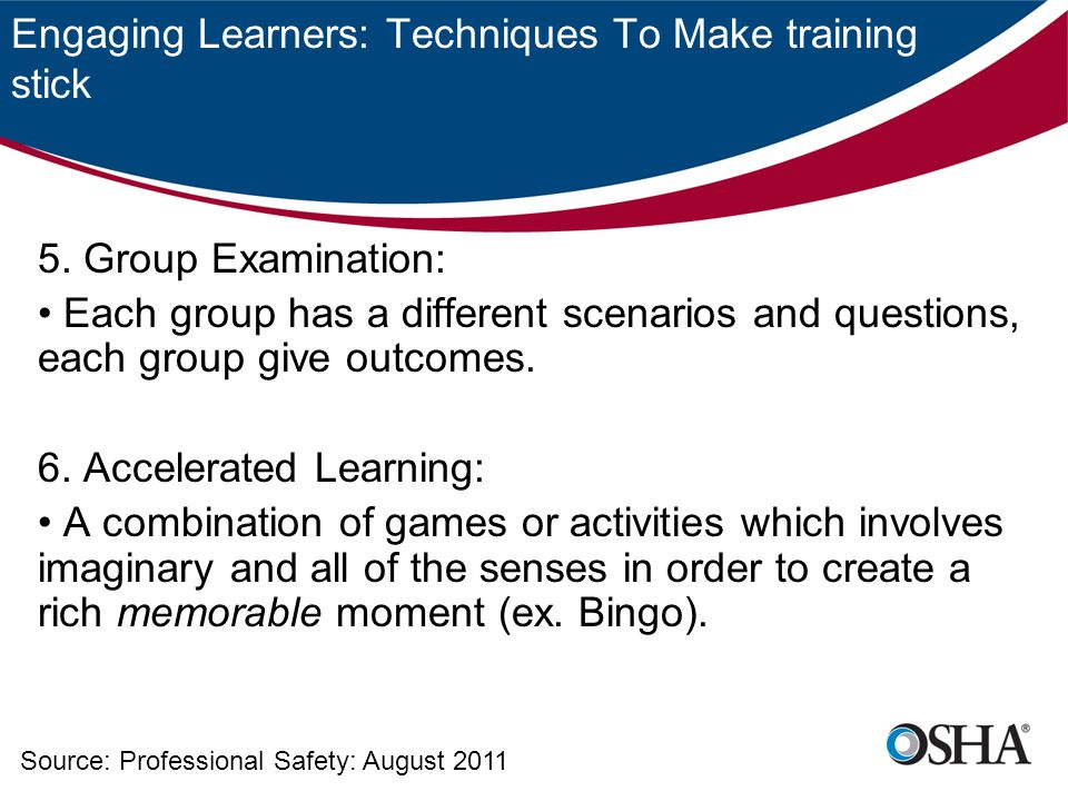 Engaging Learners: Techniques To Make training stick 5. Group Examination: Each group has a different scenarios and questions, each group give outcome