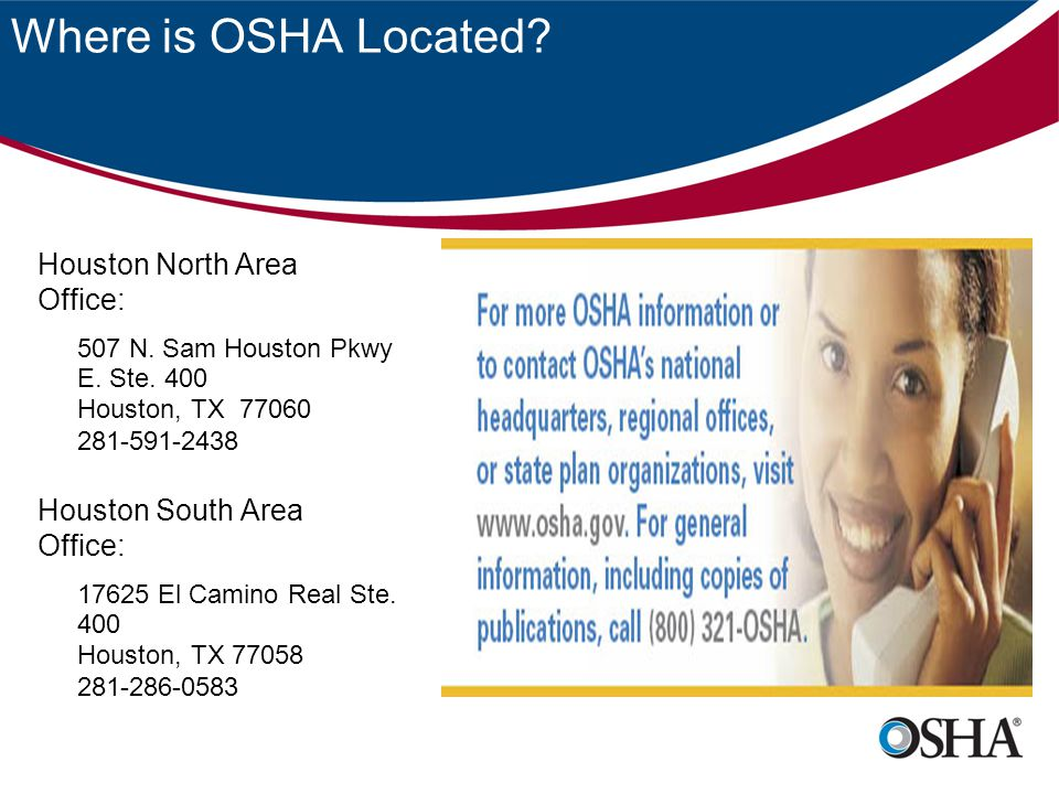 Where is OSHA Located? Houston North Area Office: 507 N. Sam Houston Pkwy E. Ste. 400 Houston, TX 77060 281-591-2438 Houston South Area Office: 17625