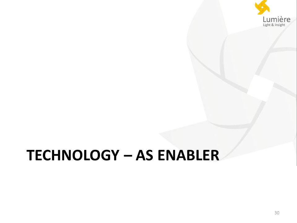 TECHNOLOGY – AS ENABLER 30