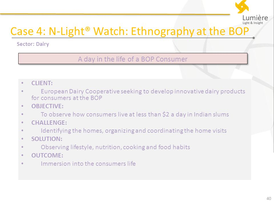 CLIENT: European Dairy Cooperative seeking to develop innovative dairy products for consumers at the BOP OBJECTIVE: To observe how consumers live at less than $2 a day in Indian slums CHALLENGE: Identifying the homes, organizing and coordinating the home visits SOLUTION: Observing lifestyle, nutrition, cooking and food habits OUTCOME: Immersion into the consumers life 40 Case 4: N-Light® Watch: Ethnography at the BOP Sector: Dairy A day in the life of a BOP Consumer