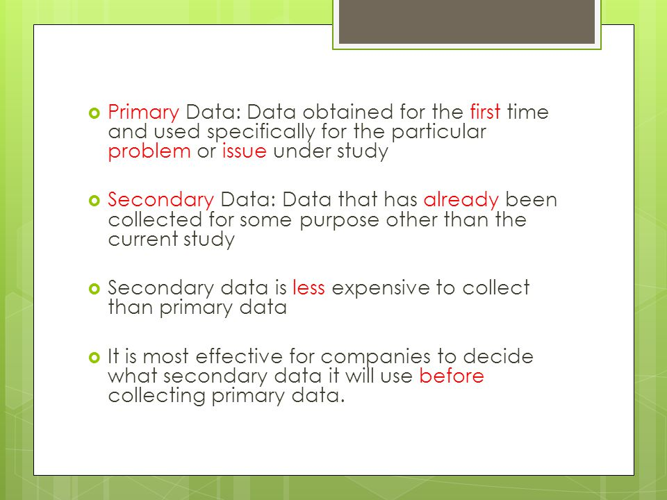  Primary Data: Data obtained for the first time and used specifically for the particular problem or issue under study  Secondary Data: Data that has