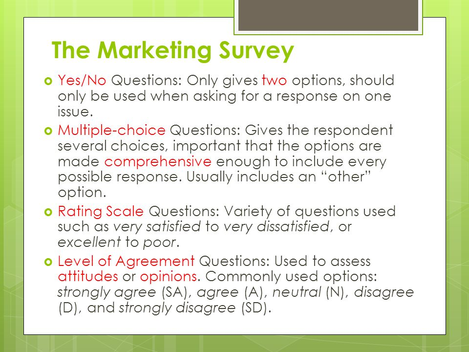 The Marketing Survey  Yes/No Questions: Only gives two options, should only be used when asking for a response on one issue.  Multiple-choice Questi