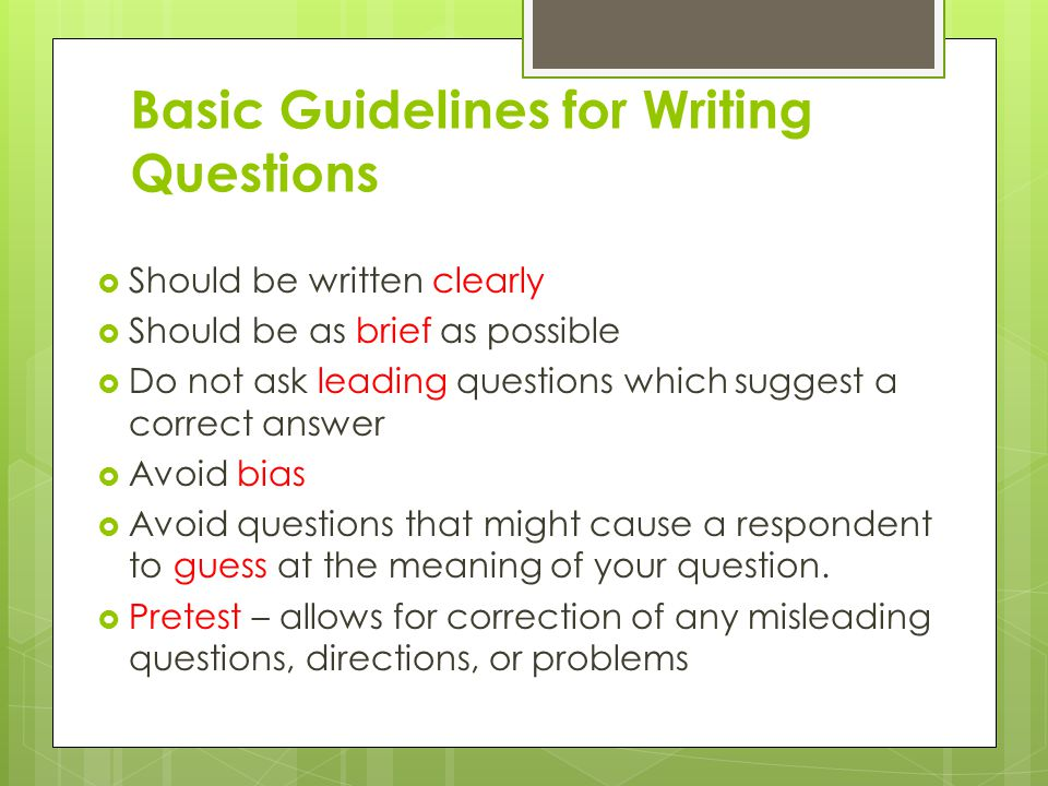 Basic Guidelines for Writing Questions  Should be written clearly  Should be as brief as possible  Do not ask leading questions which suggest a cor