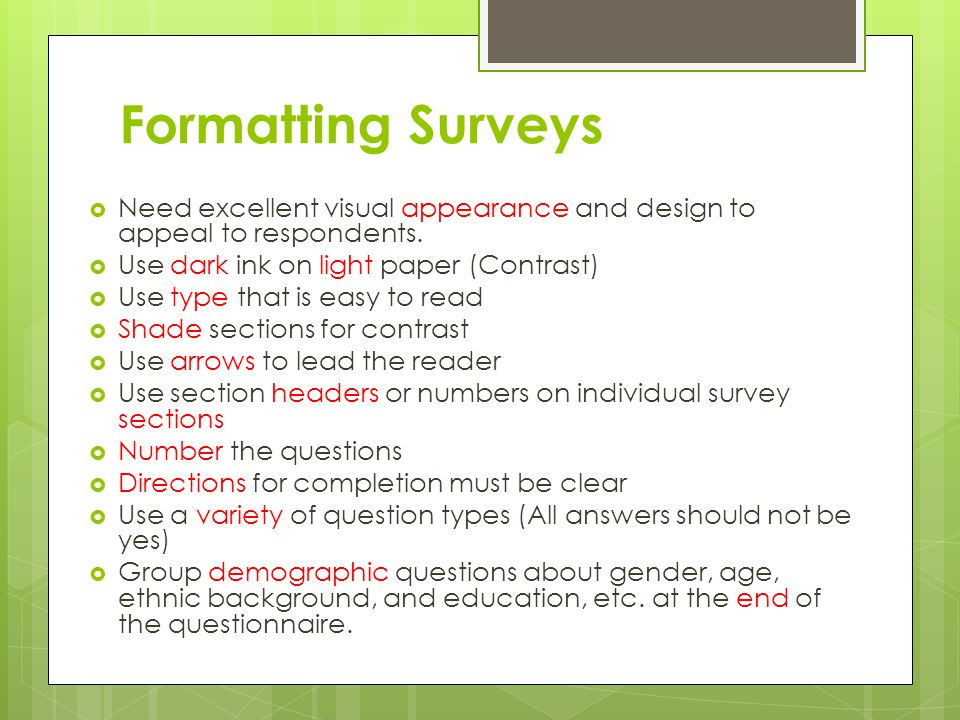 Formatting Surveys  Need excellent visual appearance and design to appeal to respondents.  Use dark ink on light paper (Contrast)  Use type that is