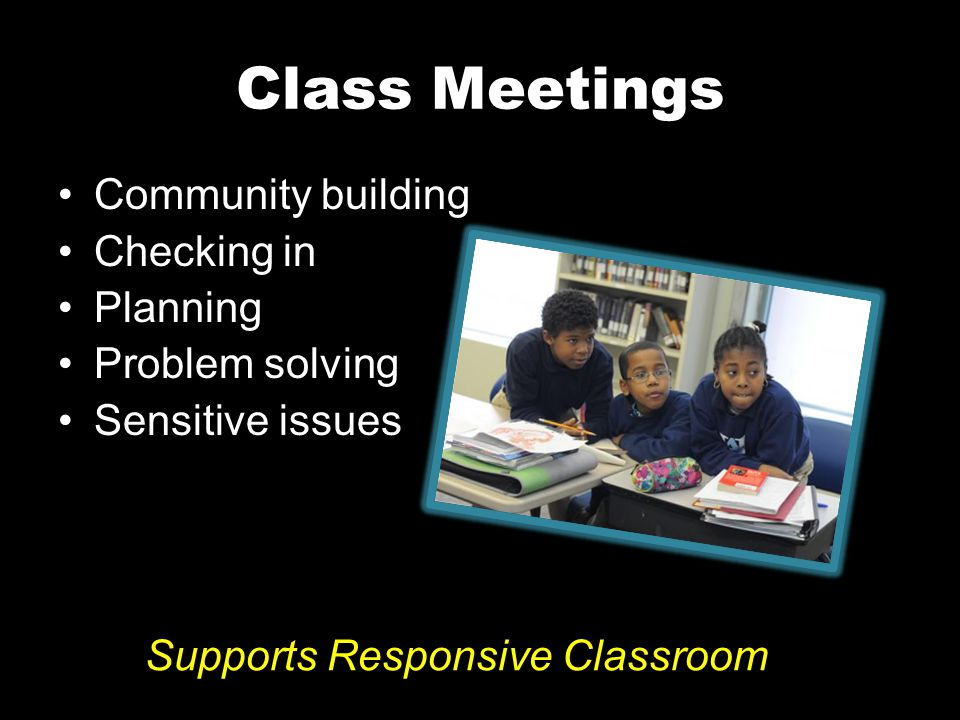Class Meetings Community building Checking in Planning Problem solving Sensitive issues Supports Responsive Classroom
