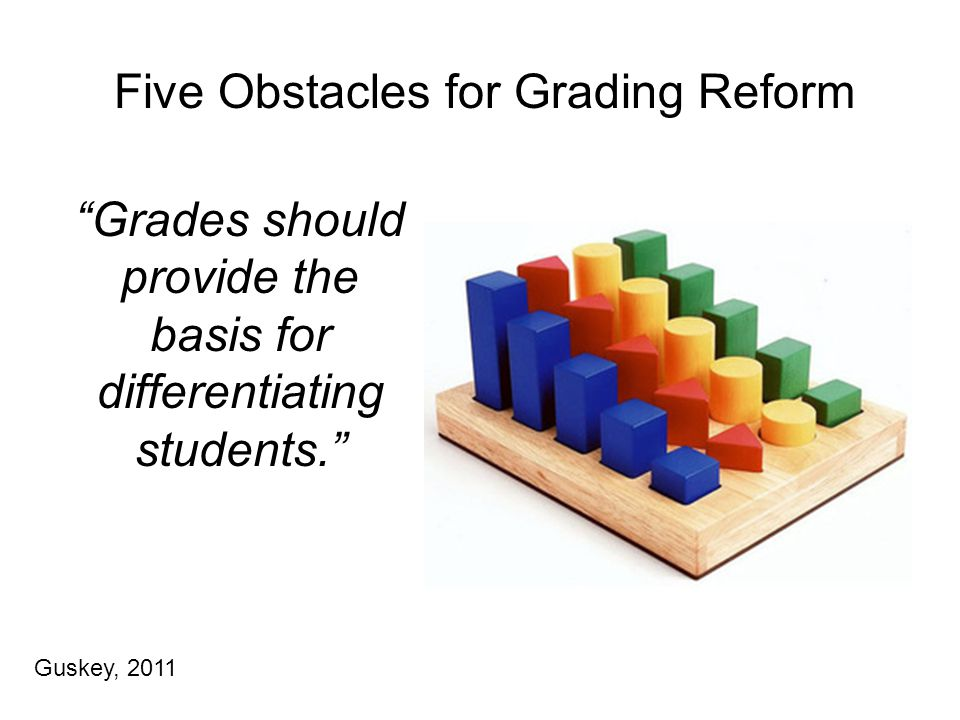 Five Obstacles for Grading Reform Grades should provide the basis for differentiating students. Guskey, 2011