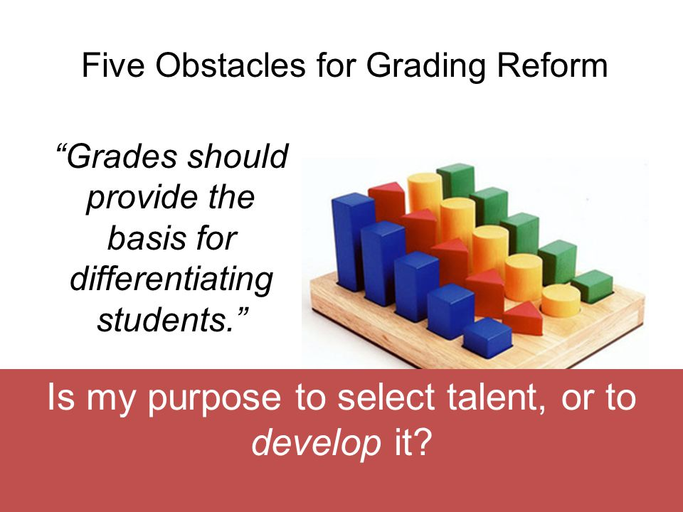 Five Obstacles for Grading Reform Grades should provide the basis for differentiating students. Is my purpose to select talent, or to develop it