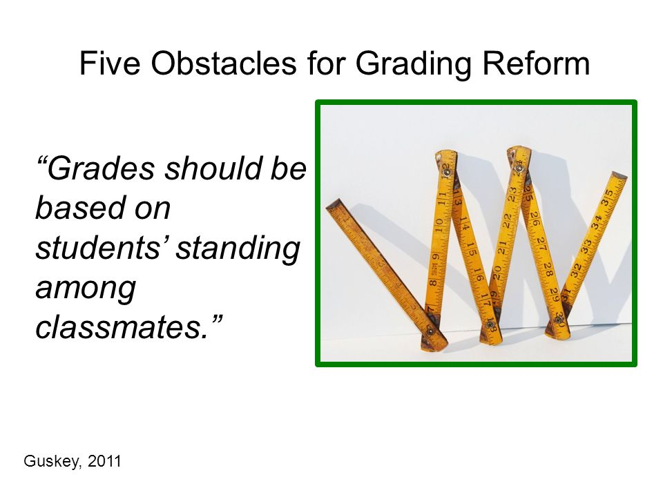 Five Obstacles for Grading Reform Grades should be based on students' standing among classmates. Guskey, 2011