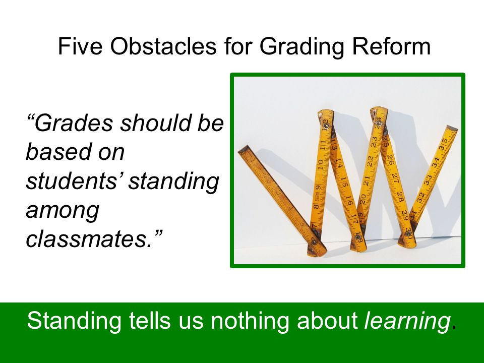 Five Obstacles for Grading Reform Grades should be based on students' standing among classmates. Standing tells us nothing about learning.