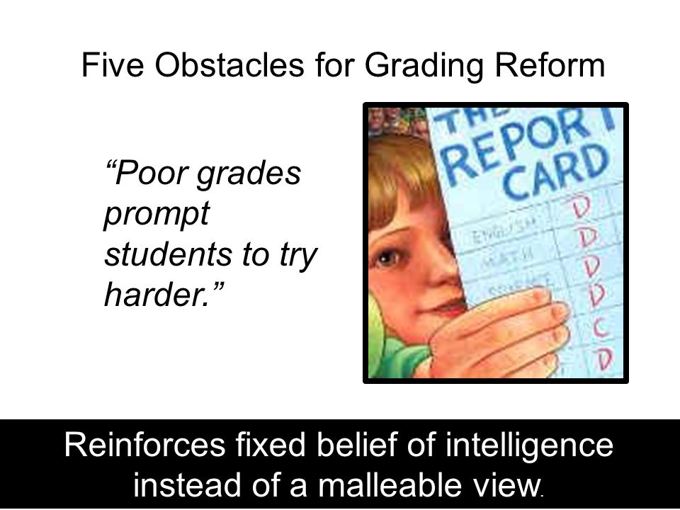 Five Obstacles for Grading Reform Poor grades prompt students to try harder. Guskey, 2011 Reinforces fixed belief of intelligence instead of a malleable view.