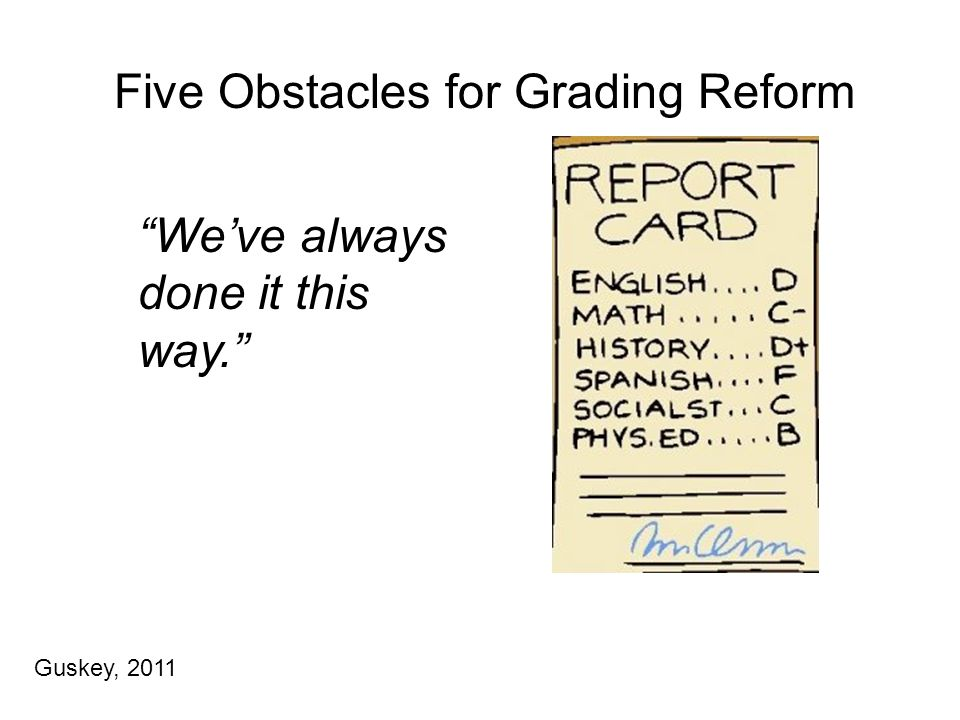 Five Obstacles for Grading Reform We've always done it this way. Guskey, 2011