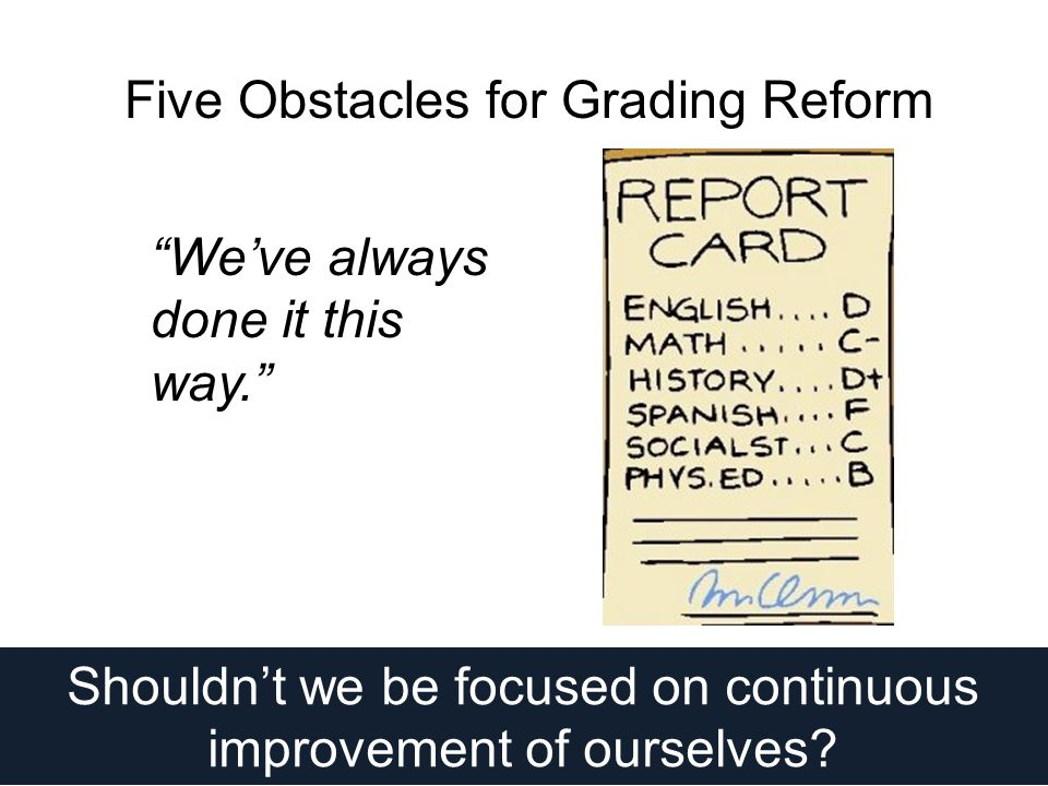 Five Obstacles for Grading Reform We've always done it this way. Shouldn't we be focused on continuous improvement of ourselves