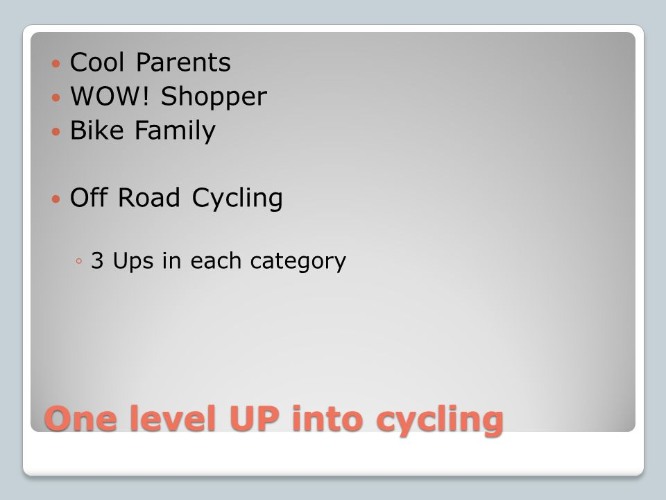 One level UP into cycling Cool Parents WOW! Shopper Bike Family Off Road Cycling ◦3 Ups in each category