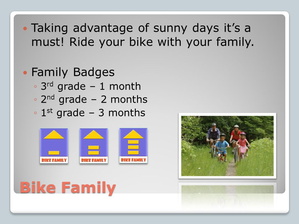 Bike Family Taking advantage of sunny days it's a must! Ride your bike with your family. Family Badges ◦3 rd grade – 1 month ◦2 nd grade – 2 months ◦1