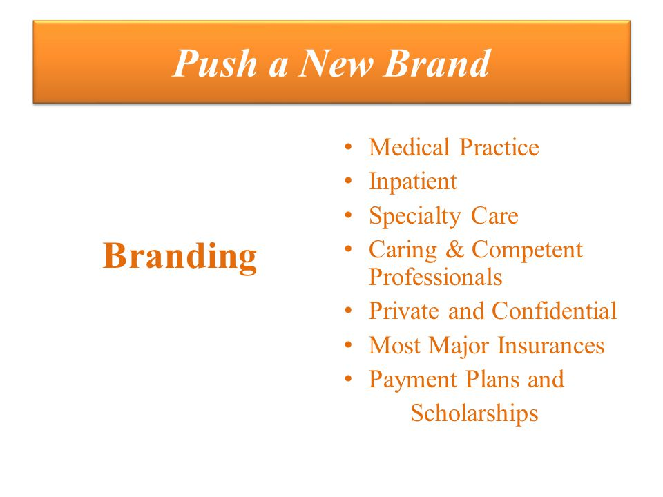 Push a New Brand Branding Medical Practice Inpatient Specialty Care Caring & Competent Professionals Private and Confidential Most Major Insurances Payment Plans and Scholarships