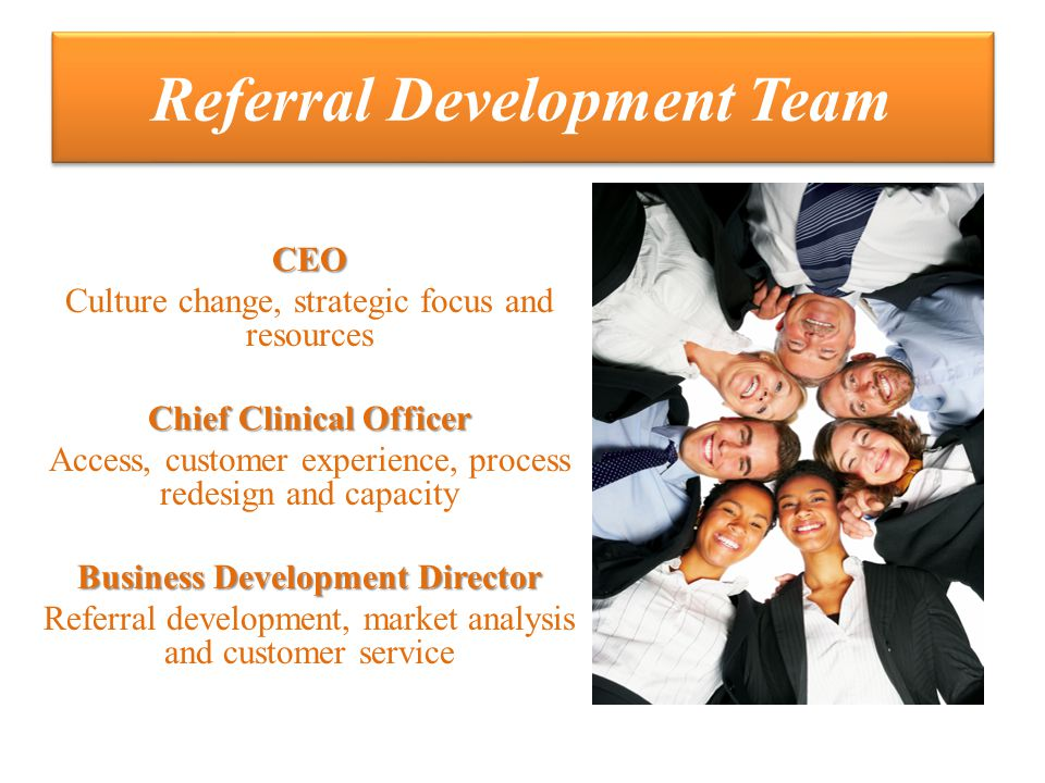 Referral Development Team CEO Culture change, strategic focus and resources Chief Clinical Officer Access, customer experience, process redesign and capacity Business Development Director Referral development, market analysis and customer service