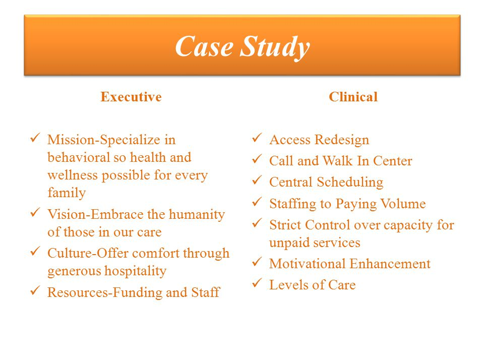 Case Study Executive Mission-Specialize in behavioral so health and wellness possible for every family Vision-Embrace the humanity of those in our care Culture-Offer comfort through generous hospitality Resources-Funding and Staff Clinical Access Redesign Call and Walk In Center Central Scheduling Staffing to Paying Volume Strict Control over capacity for unpaid services Motivational Enhancement Levels of Care