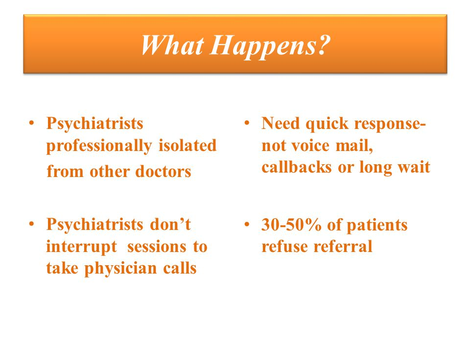 What Happens? Psychiatrists professionally isolated from other doctors Psychiatrists don't interrupt sessions to take physician calls Need quick respo