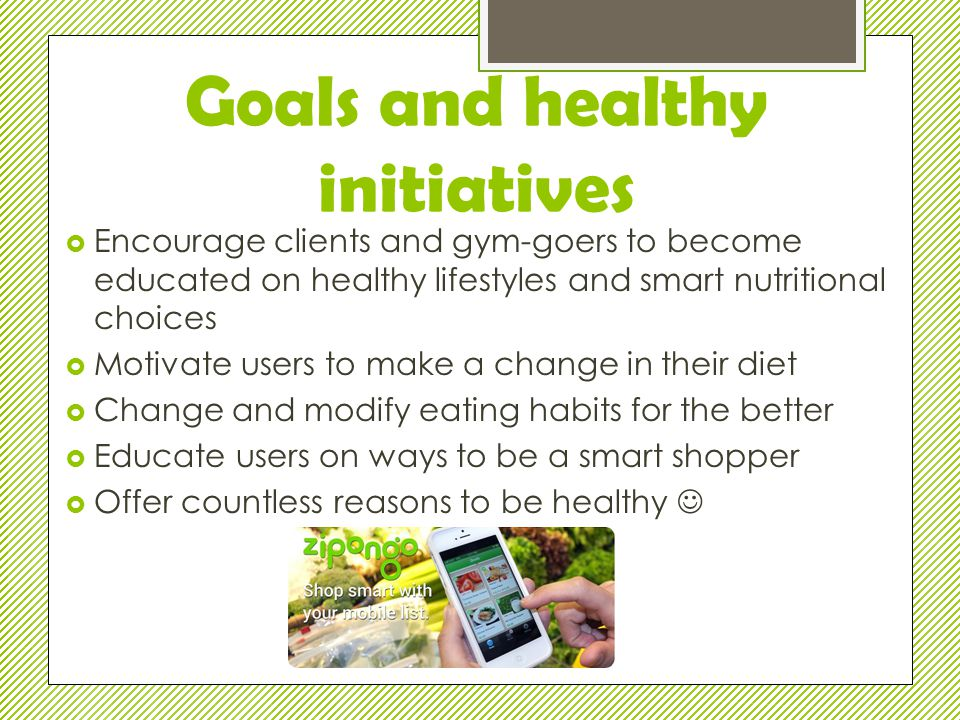 Goals and healthy initiatives  Encourage clients and gym-goers to become educated on healthy lifestyles and smart nutritional choices  Motivate users to make a change in their diet  Change and modify eating habits for the better  Educate users on ways to be a smart shopper  Offer countless reasons to be healthy