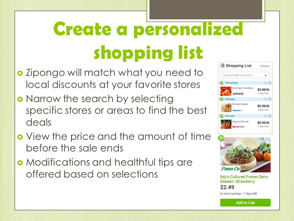  Zipongo will match what you need to local discounts at your favorite stores  Narrow the search by selecting specific stores or areas to find the best deals  View the price and the amount of time before the sale ends  Modifications and healthful tips are offered based on selections Create a personalized shopping list