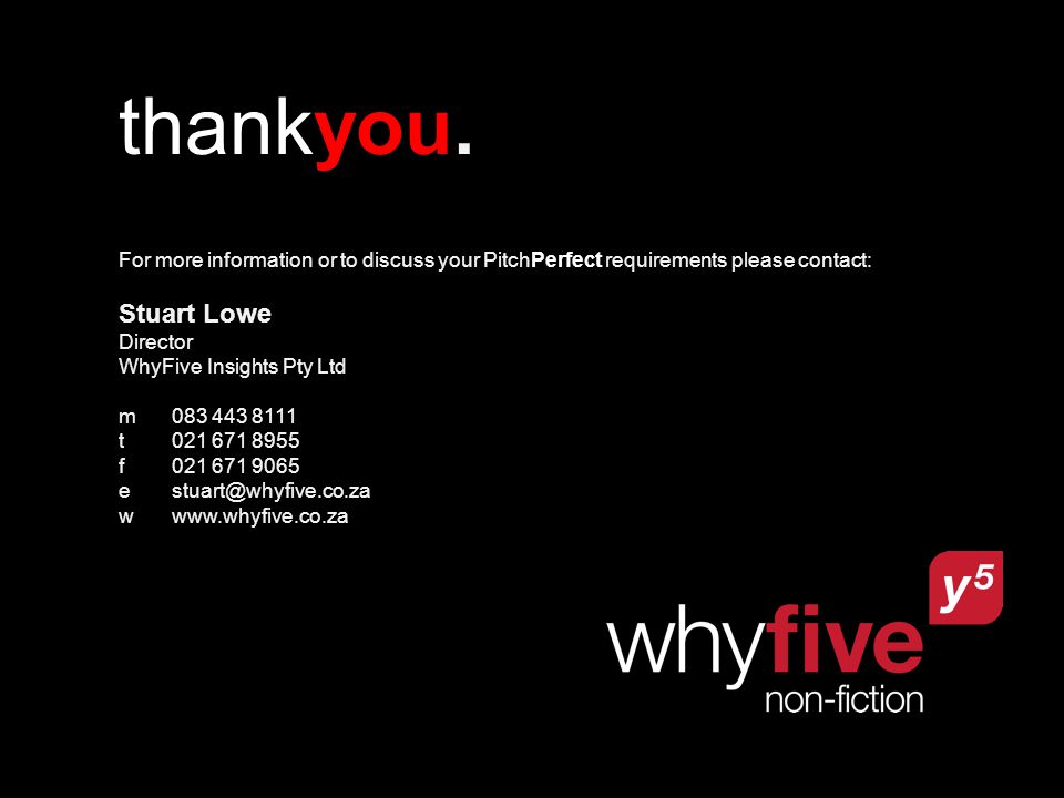 thankyou. For more information or to discuss your PitchPerfect requirements please contact: Stuart Lowe Director WhyFive Insights Pty Ltd m083 443 811
