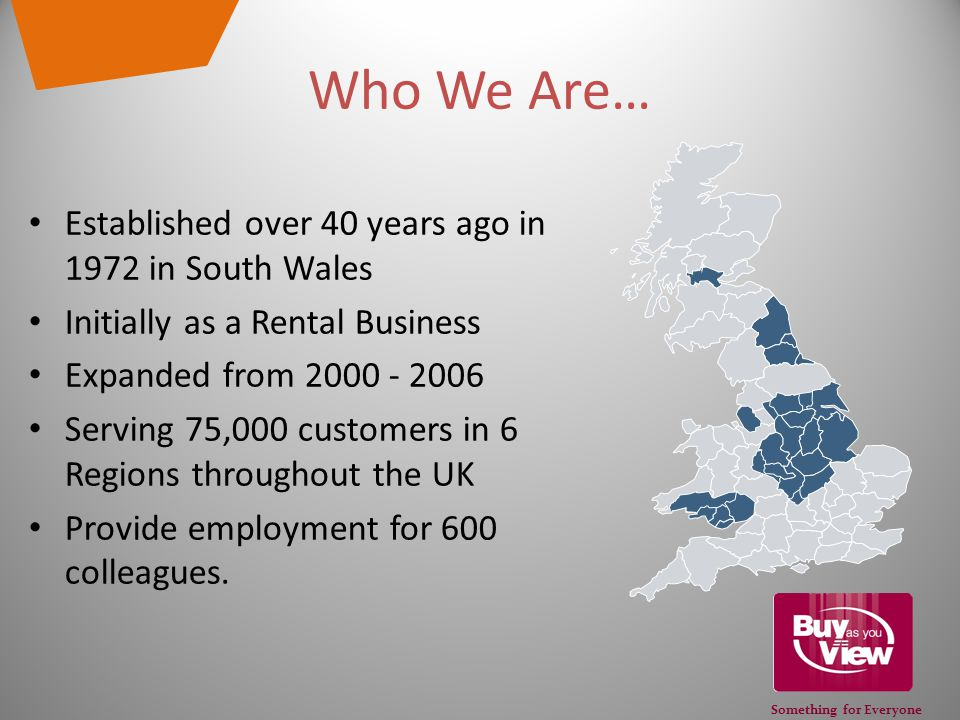 Something for Everyone Who We Are… Established over 40 years ago in 1972 in South Wales Initially as a Rental Business Expanded from 2000 - 2006 Serving 75,000 customers in 6 Regions throughout the UK Provide employment for 600 colleagues.
