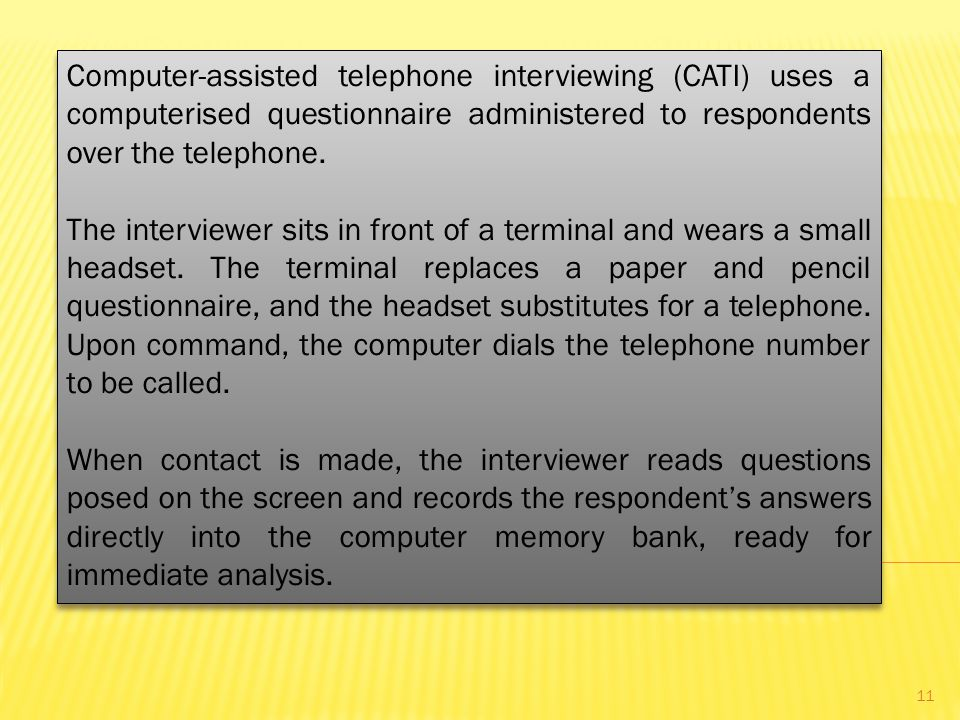 Computer-assisted telephone interviewing (CATI) uses a computerised questionnaire administered to respondents over the telephone.