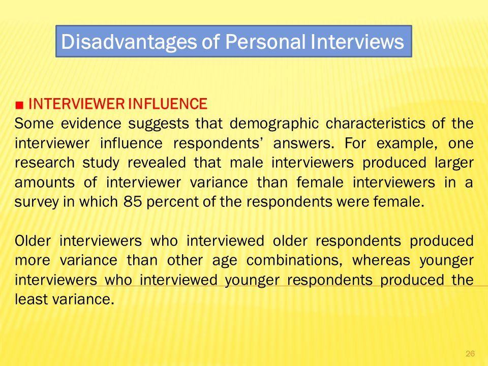 Disadvantages of Personal Interviews ■ INTERVIEWER INFLUENCE Some evidence suggests that demographic characteristics of the interviewer influence respondents' answers.