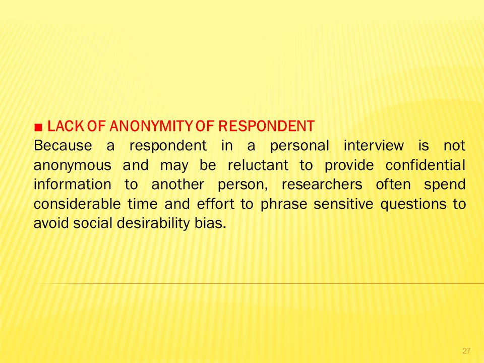 ■ LACK OF ANONYMITY OF RESPONDENT Because a respondent in a personal interview is not anonymous and may be reluctant to provide confidential information to another person, researchers often spend considerable time and effort to phrase sensitive questions to avoid social desirability bias.