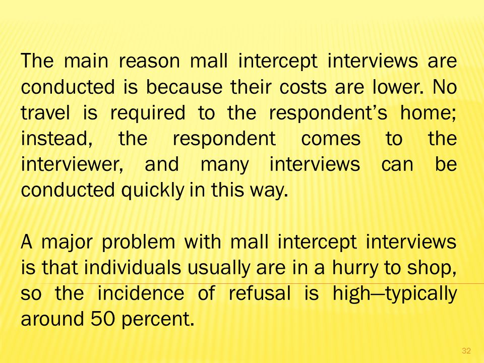 The main reason mall intercept interviews are conducted is because their costs are lower.