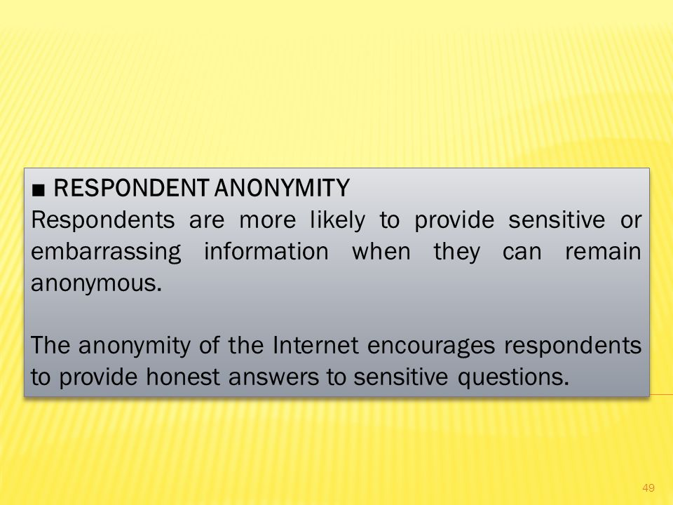 ■ RESPONDENT ANONYMITY Respondents are more likely to provide sensitive or embarrassing information when they can remain anonymous.